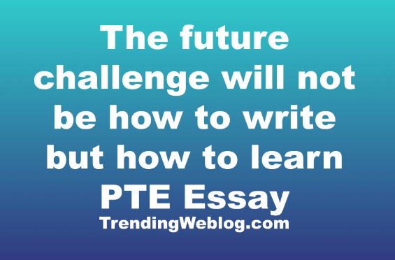The future challenge will not be how to write but how to learn PTE Essay