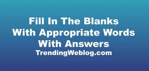 Fill In The Blanks With Appropriate Words With Answers