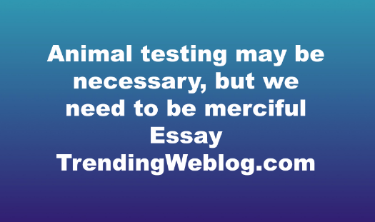 Some people think that animal testing may be necessary, but we need to be merciful