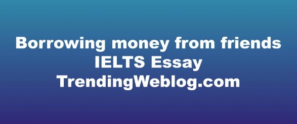 Borrowing money from friends ielts essay