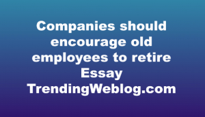 Companies should encourage old employees to retire