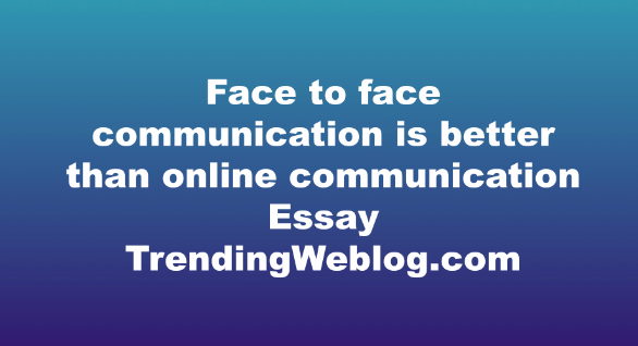Face to face communication is better than online communication