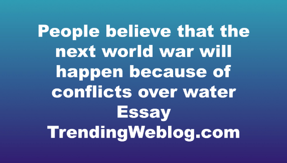 People believe that the next world war will happen because of conflicts over water