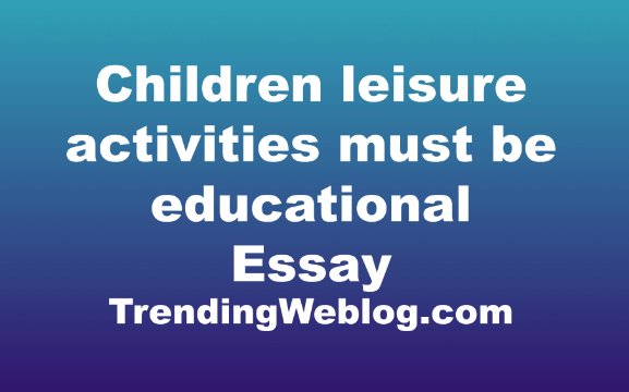 some people believe that children�s leisure activities must be educational Some people believe that children's leisure activities must be educational, otherwise they are a complete waste of time some people believe that children's leisure activities must be educational, otherwise they are a complete waste of time.
