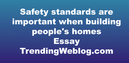 Safety standards are important when building people's homes