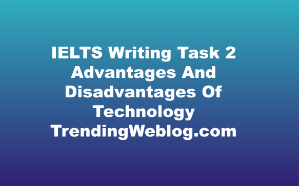 IELTS Writing Task 2 Advantages And Disadvantages Of Technology