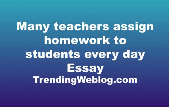 Many teachers assign homework to students every day