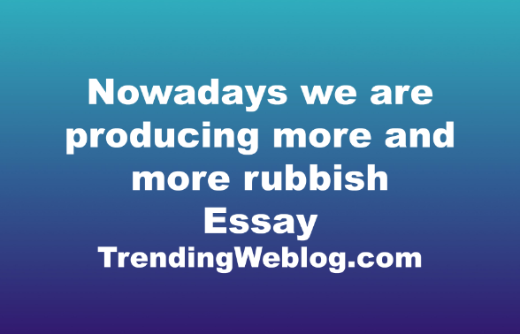 Nowadays we are producing more and more rubbish