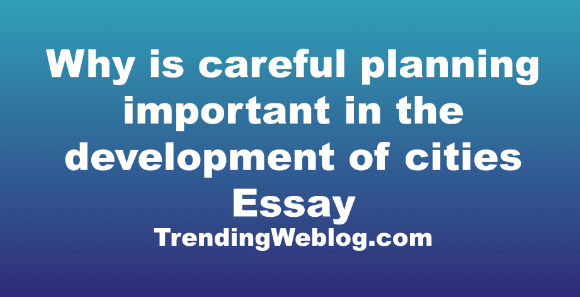 Why is careful planning important in the development of cities
